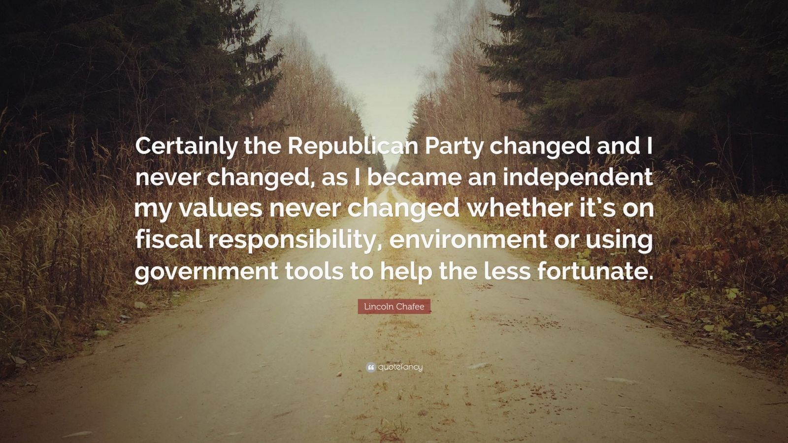 "Lincoln Chafee Quote: ""Certainly the Republican Party changed and I never changed, as I became an independent my values never changed whether it's on fiscal responsibility, environment or using government tools to help the less fortunate."""