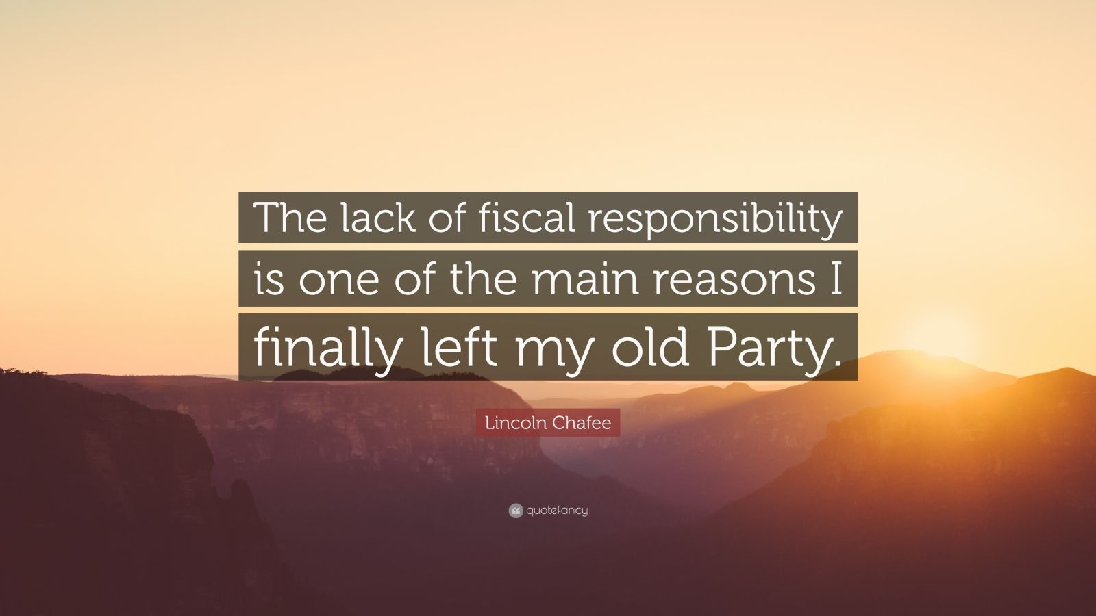 """Lincoln Chafee Quote: """"The lack of fiscal responsibility is one of the main reasons I finally left my old Party."""""""