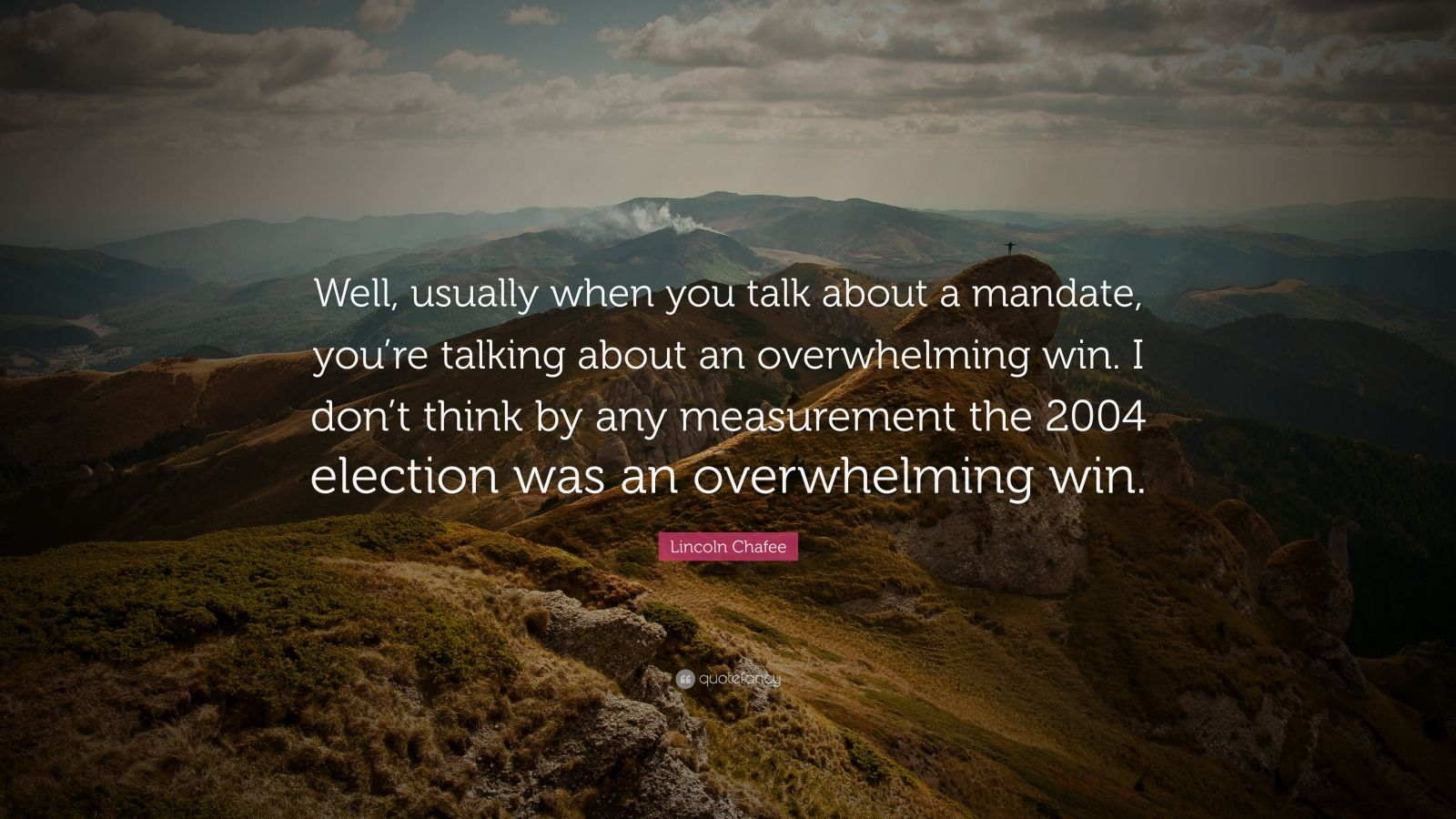 "Lincoln Chafee Quote: ""Well, usually when you talk about a mandate, you're talking about an overwhelming win. I don't think by any measurement the 2004 election was an overwhelming win."""