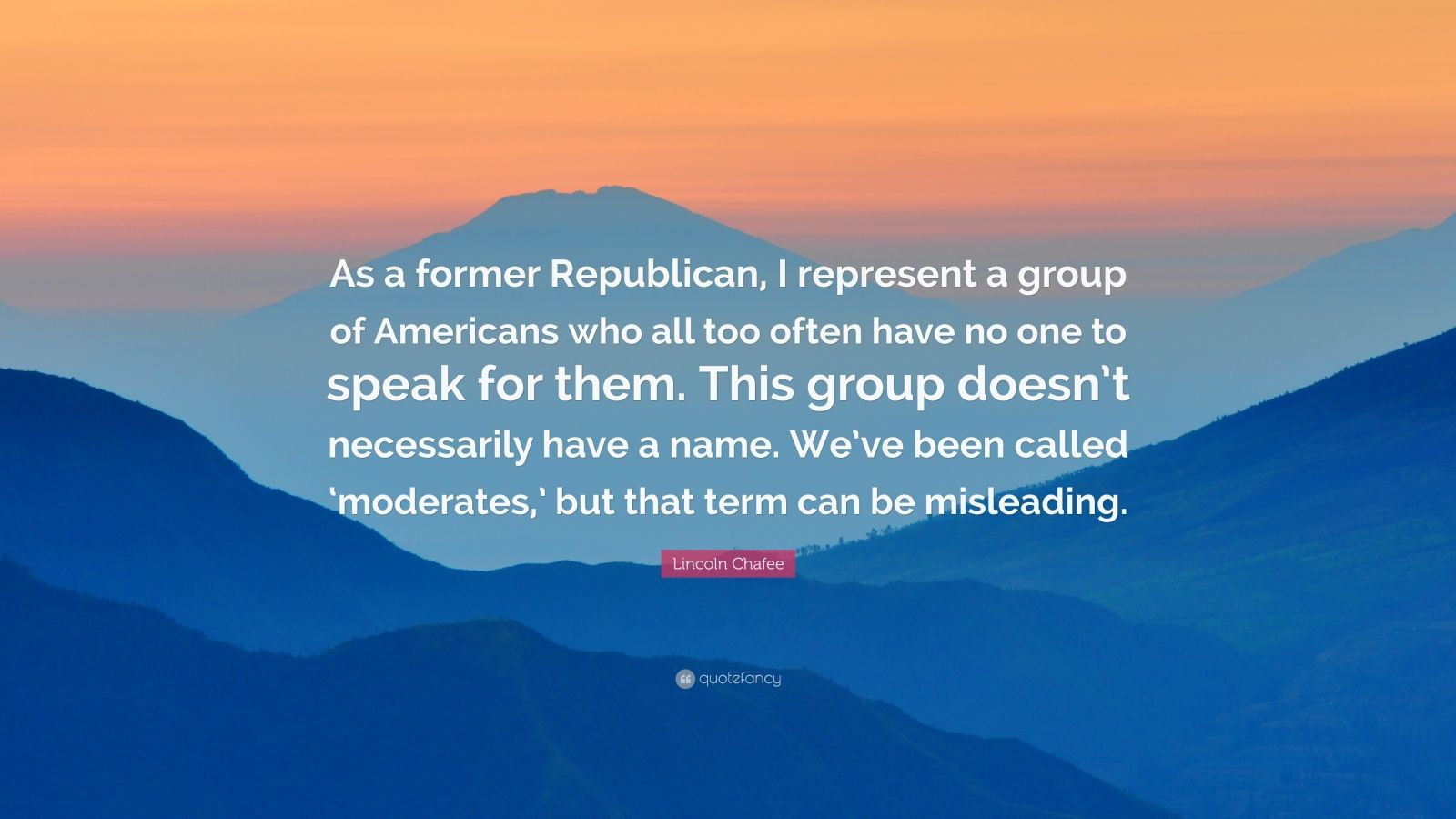 """Lincoln Chafee Quote: """"As a former Republican, I represent a group of Americans who all too often have no one to speak for them. This group doesn't necessarily have a name. We've been called 'moderates,' but that term can be misleading."""""""