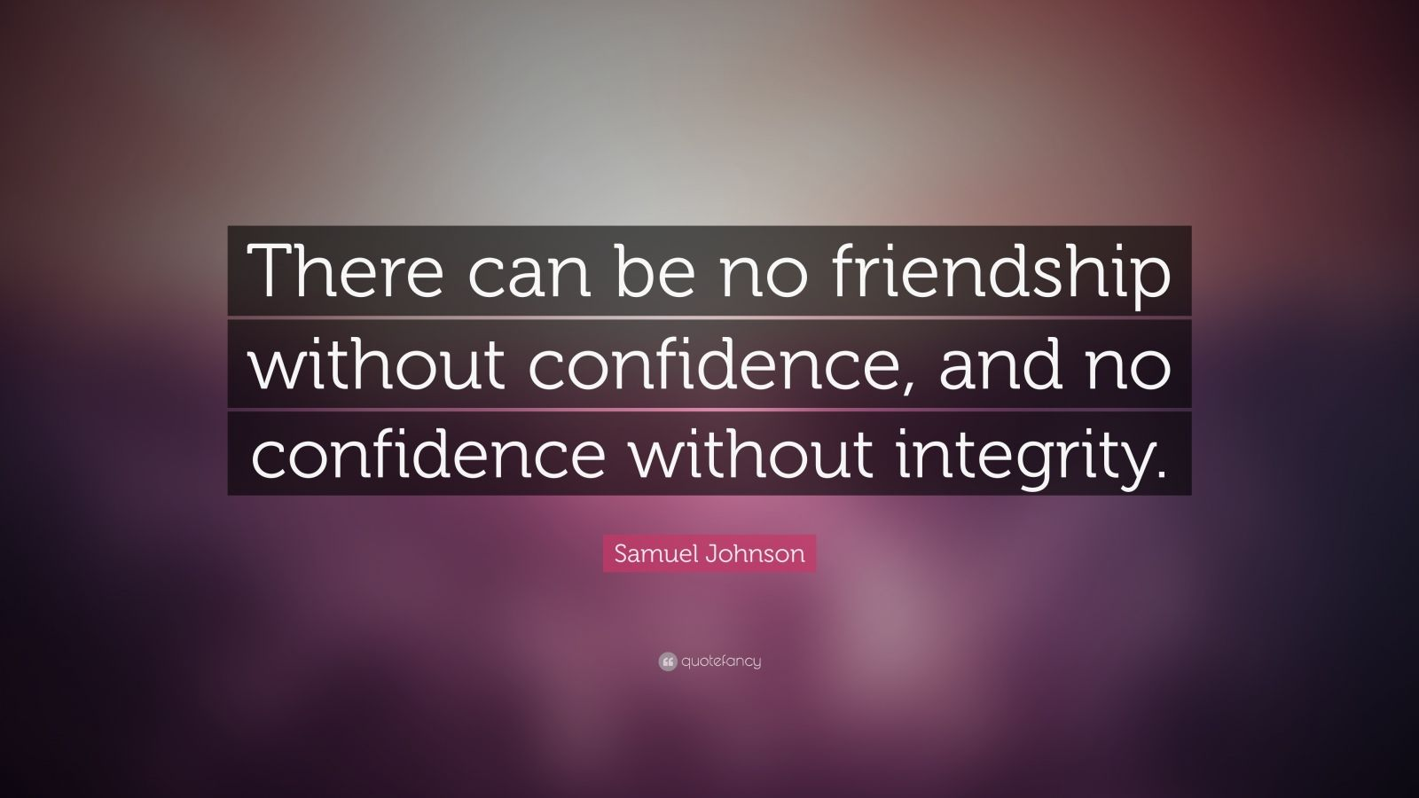 """Samuel Johnson Quote: """"There can be no friendship without confidence, and no confidence without integrity."""""""