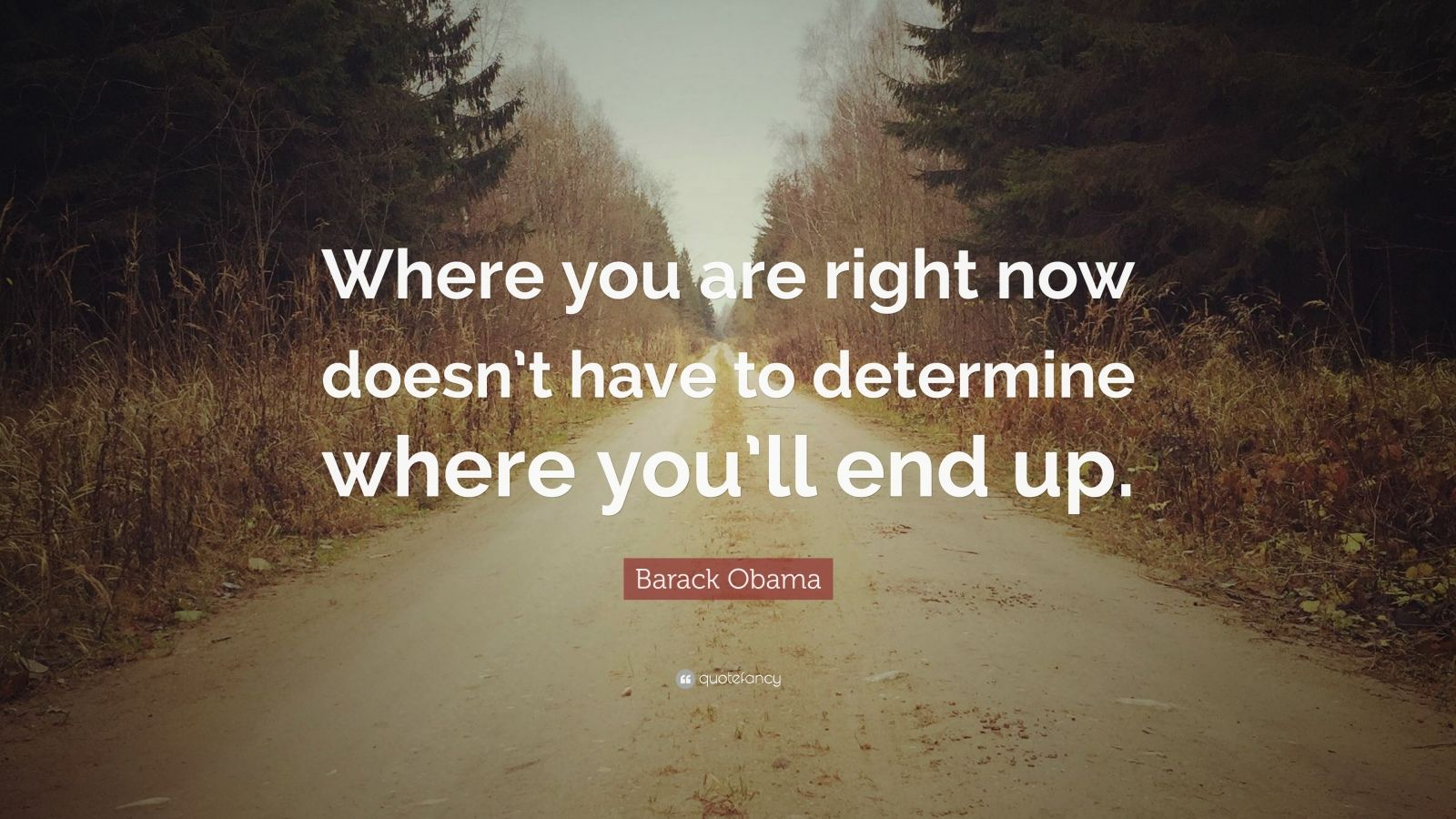 "Barack Obama Quote: ""Where you are right now doesn't have to determine where you'll end up."""