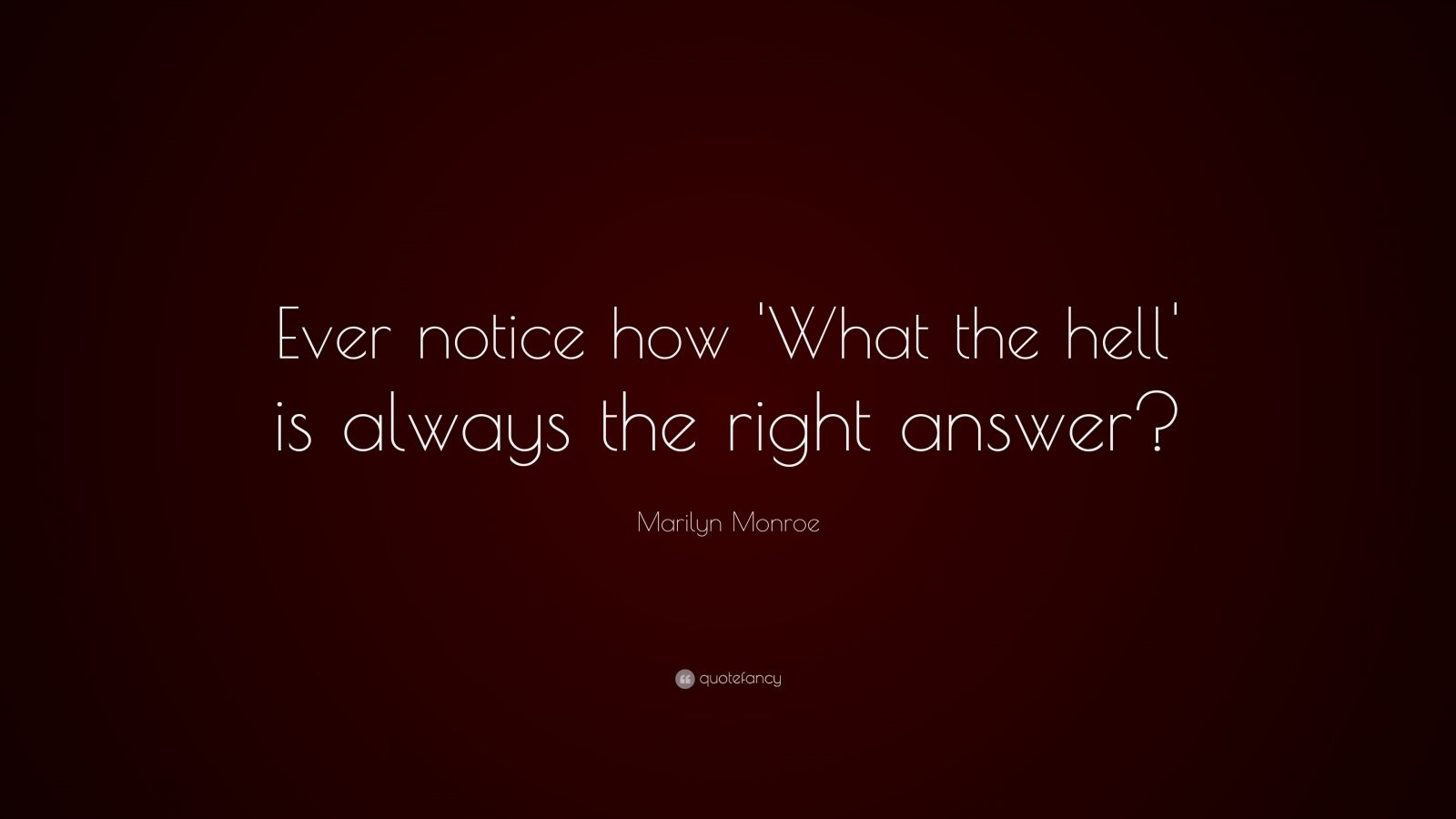 "Marilyn Monroe Quote: ""Ever notice how 'What the hell' is always the right answer?"""