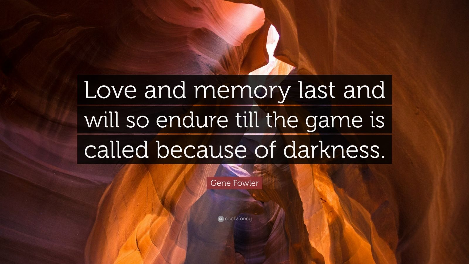 """Gene Fowler Quote: """"Love and memory last and will so endure till the game is called because of darkness."""""""