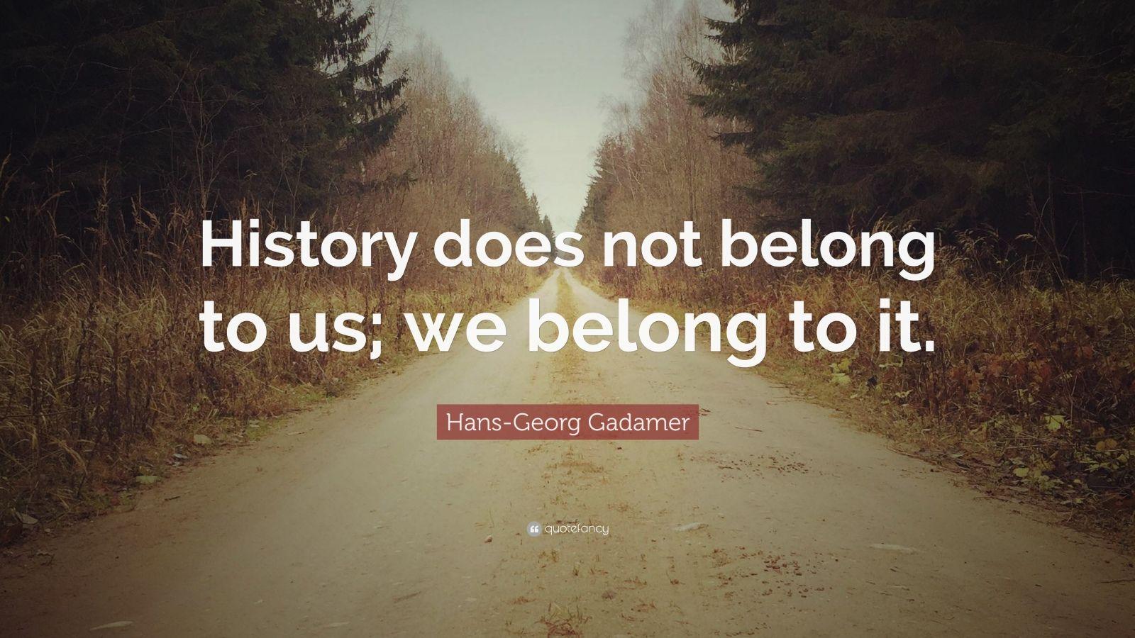 "Hans-Georg Gadamer Quote: ""History does not belong to us; we belong to it."""