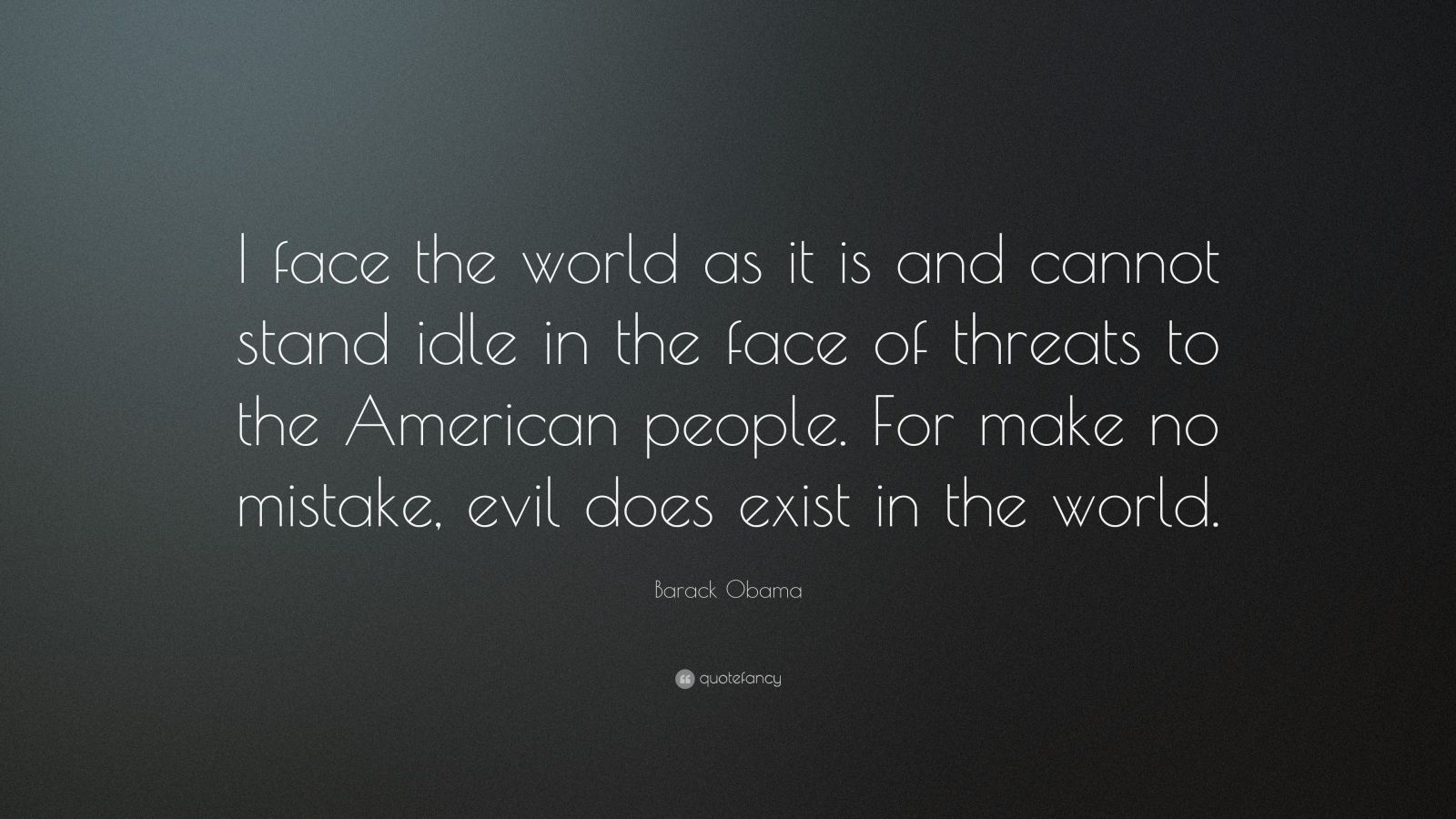 "Barack Obama Quote: ""I face the world as it is and cannot stand idle in the face of threats to the American people. For make no mistake, evil does exist in the world."""