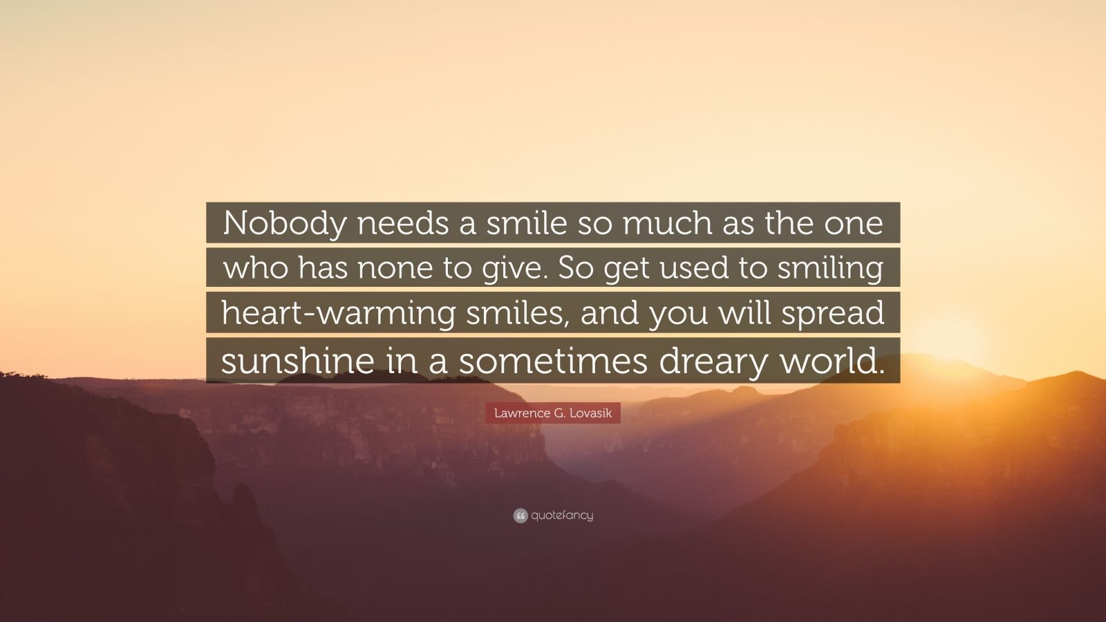 "Lawrence G. Lovasik Quote: ""Nobody needs a smile so much as the one who has none to give. So get used to smiling heart-warming smiles, and you will spread sunshine in a sometimes dreary world."""