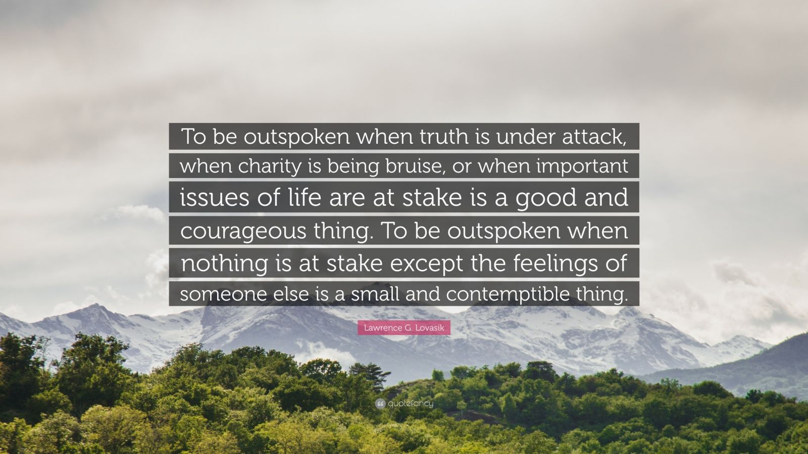 "Lawrence G. Lovasik Quote: ""To be outspoken when truth is under attack, when charity is being bruise, or when important issues of life are at stake is a good and courageous thing. To be outspoken when nothing is at stake except the feelings of someone else is a small and contemptible thing."""