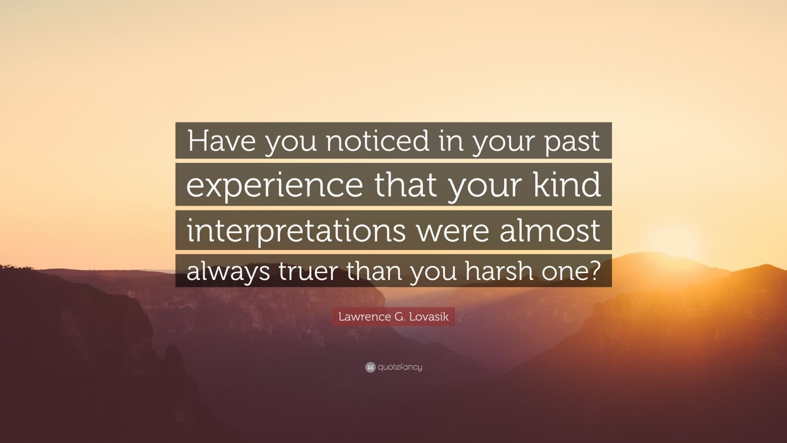 """Lawrence G. Lovasik Quote: """"Have you noticed in your past experience that your kind interpretations were almost always truer than you harsh one?"""""""