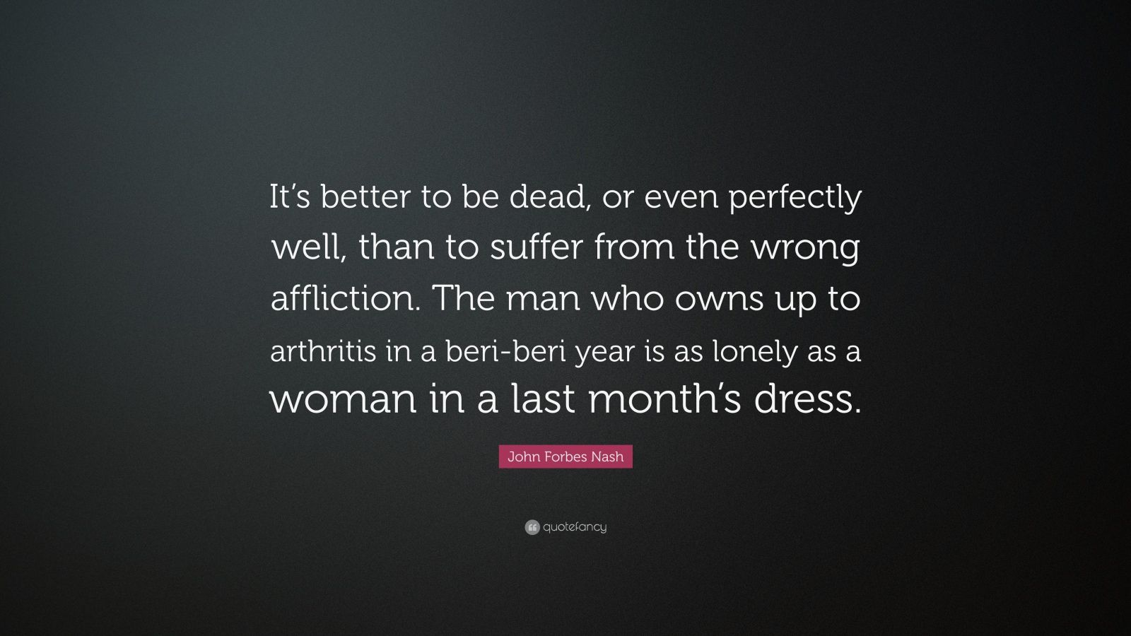 """John Forbes Nash Quote: """"It's better to be dead, or even perfectly well, than to suffer from the wrong affliction. The man who owns up to arthritis in a beri-beri year is as lonely as a woman in a last month's dress."""""""