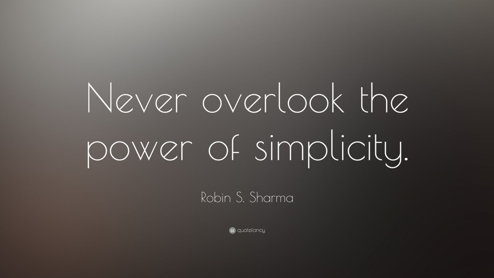 "Robin S. Sharma Quote: ""Never overlook the power of simplicity."""