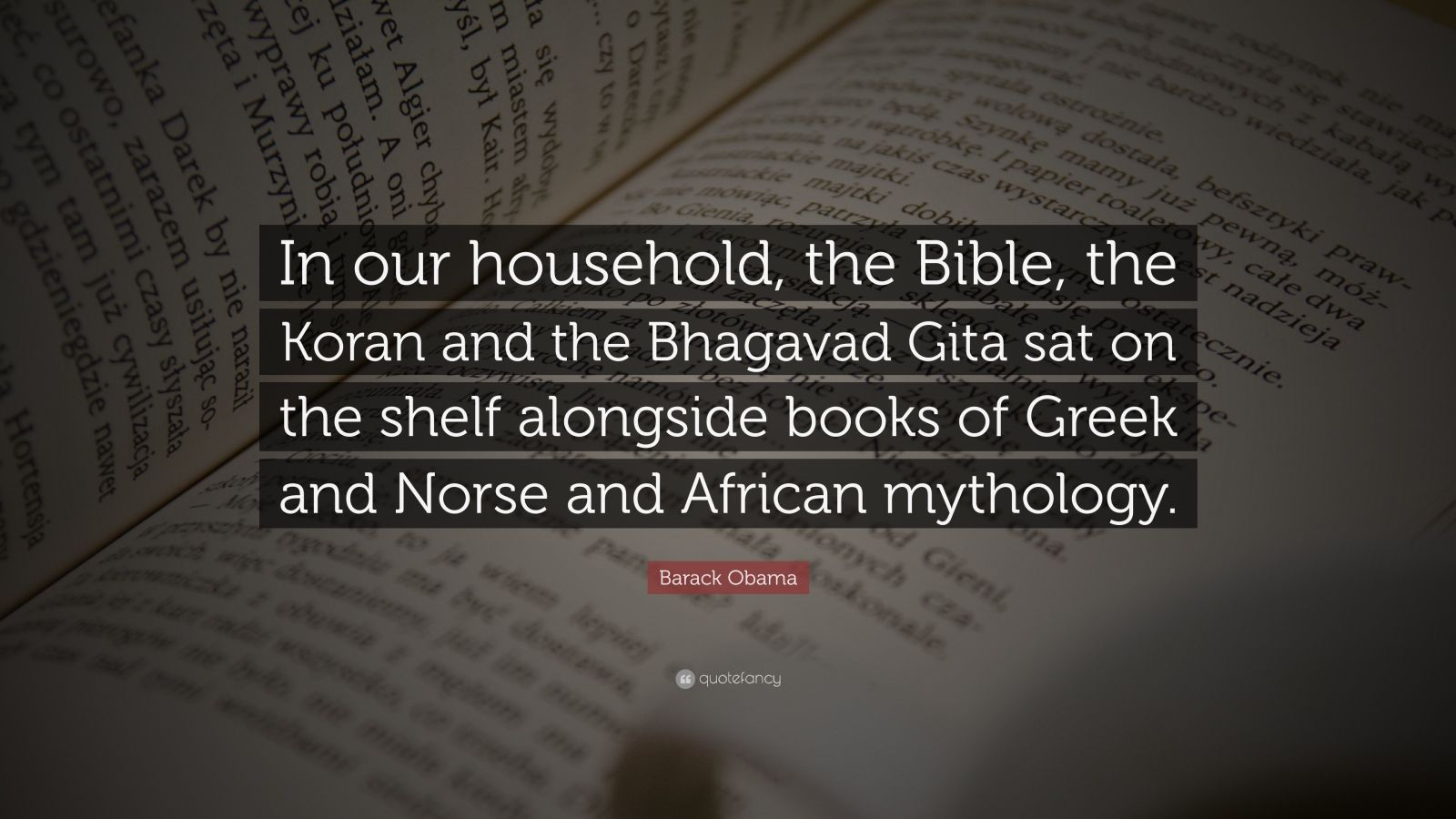 "Barack Obama Quote: ""In our household, the Bible, the Koran and the Bhagavad Gita sat on the shelf alongside books of Greek and Norse and African mythology."""