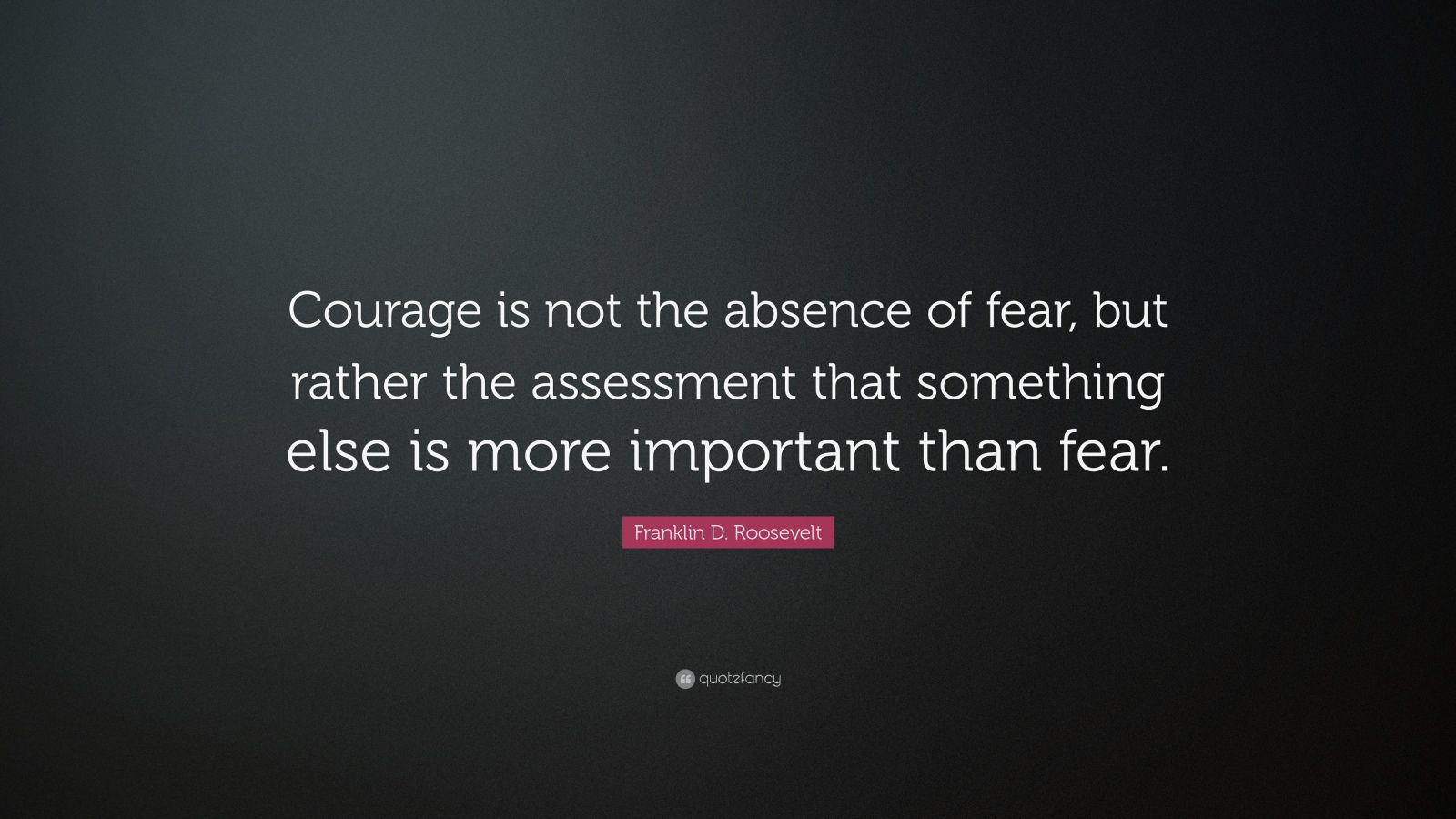 "Franklin D. Roosevelt Quote: ""Courage is not the absence of fear, but rather the assessment that something else is more important than fear."""