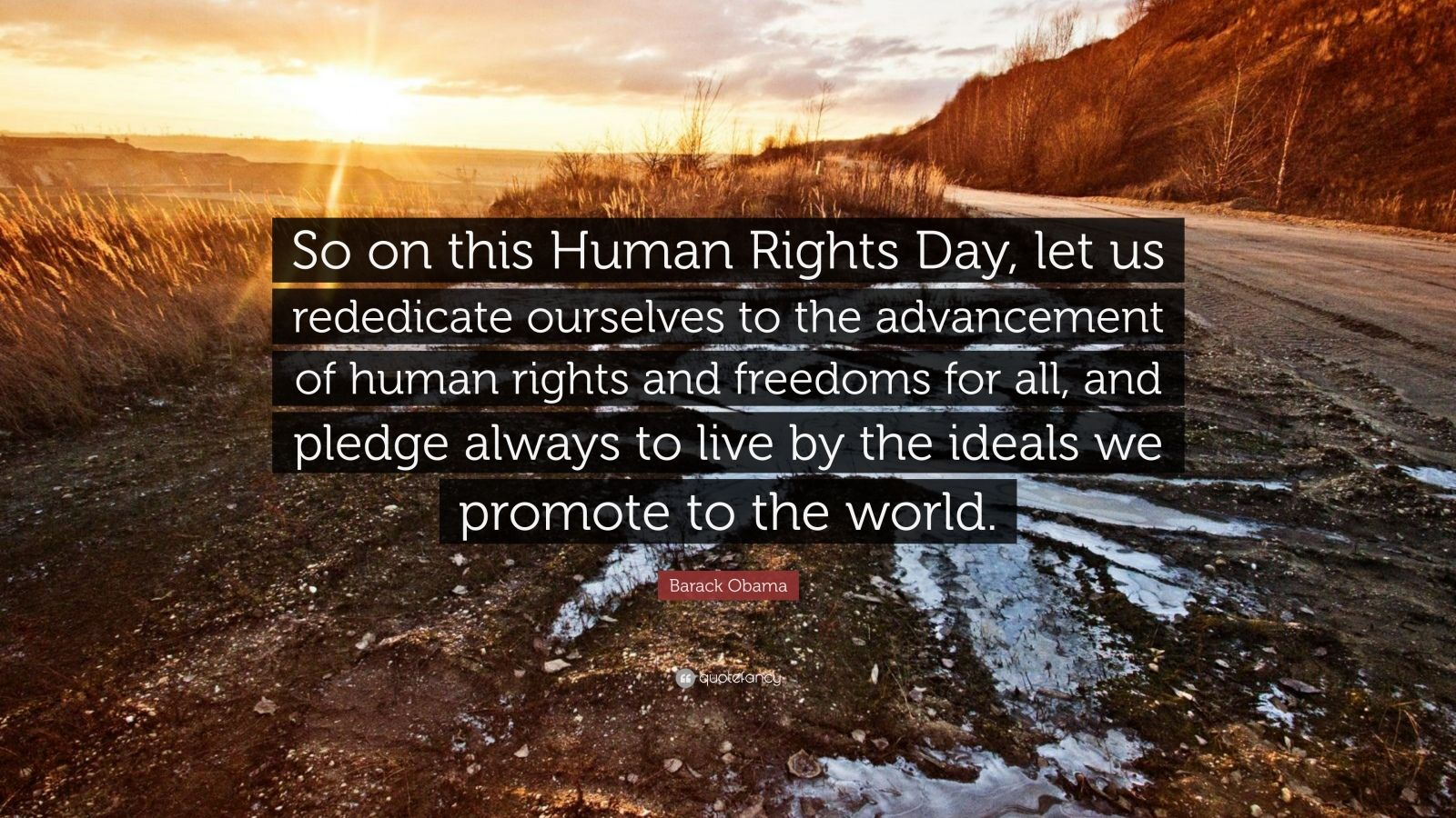 "Barack Obama Quote: ""So on this Human Rights Day, let us rededicate ourselves to the advancement of human rights and freedoms for all, and pledge always to live by the ideals we promote to the world."""