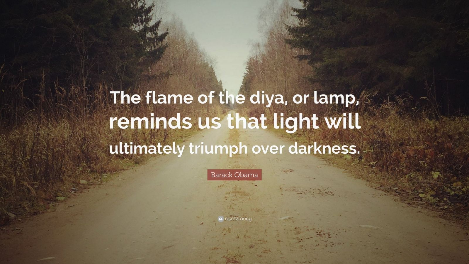 "Barack Obama Quote: ""The flame of the diya, or lamp, reminds us that light will ultimately triumph over darkness."""