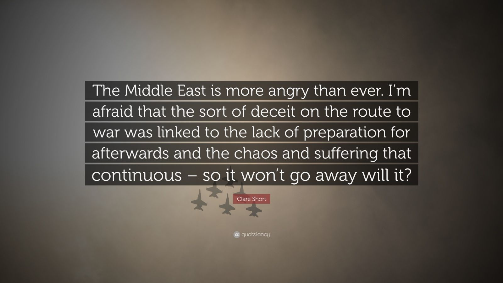 "Clare Short Quote: ""The Middle East is more angry than ever. I'm afraid that the sort of deceit on the route to war was linked to the lack of preparation for afterwards and the chaos and suffering that continuous – so it won't go away will it?"""