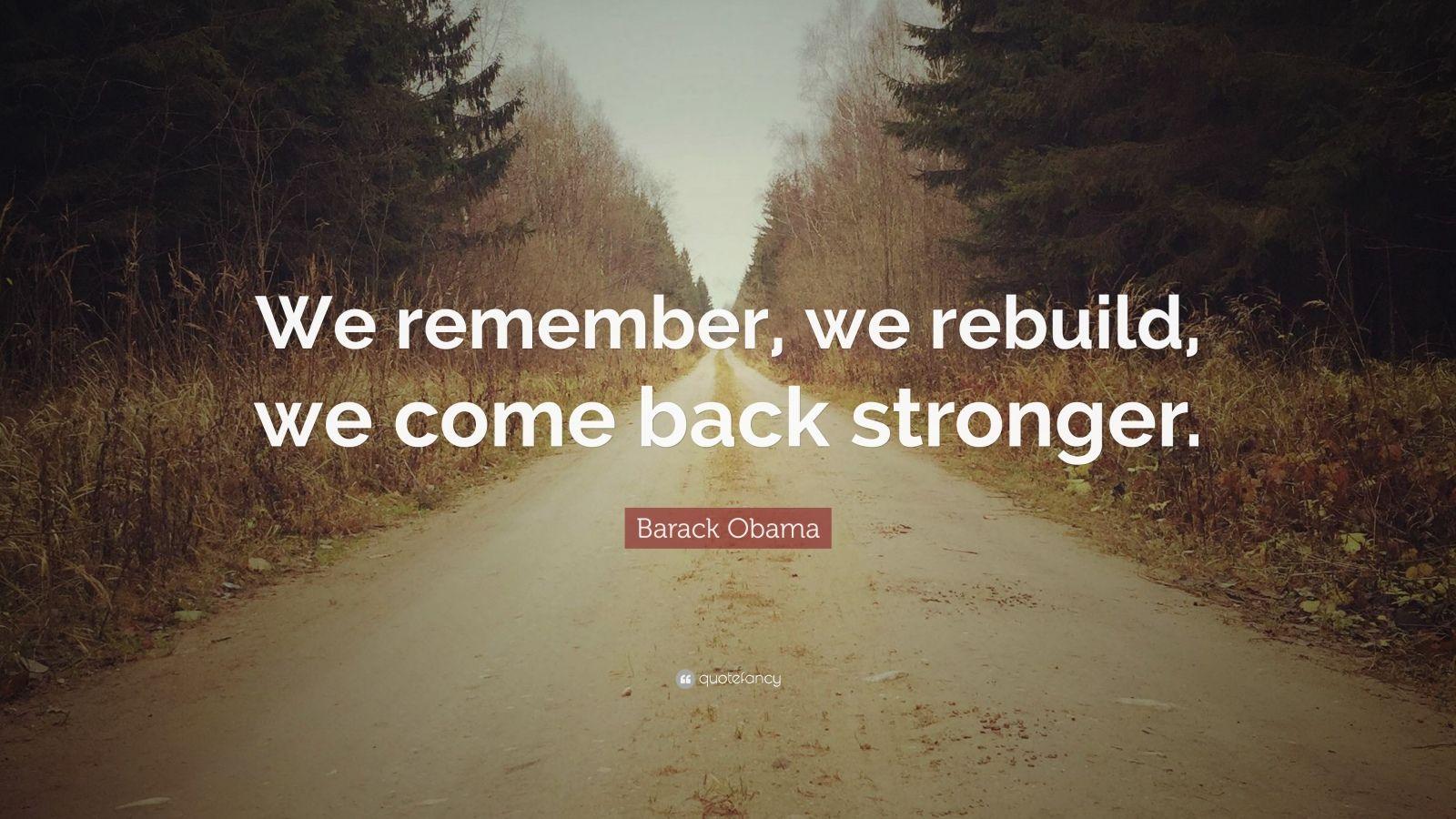 """Barack Obama Quote: """"We remember, we rebuild, we come back stronger."""""""