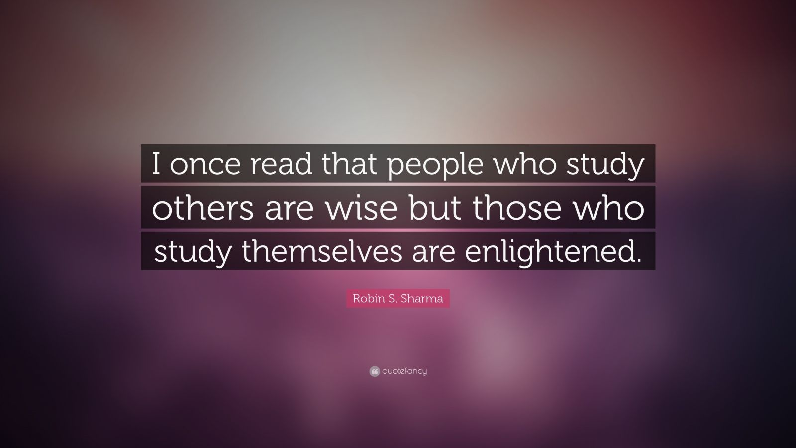 "Robin S. Sharma Quote: ""I once read that people who study others are wise but those who study themselves are enlightened."""