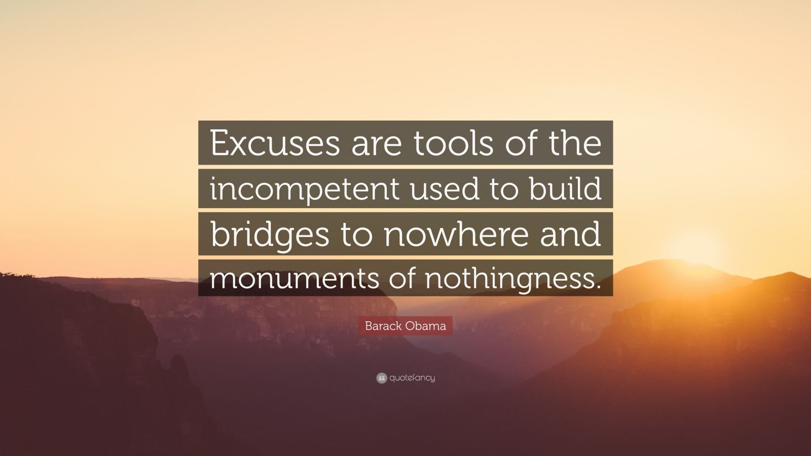 "Barack Obama Quote: ""Excuses are tools of the incompetent used to build bridges to nowhere and monuments of nothingness."""