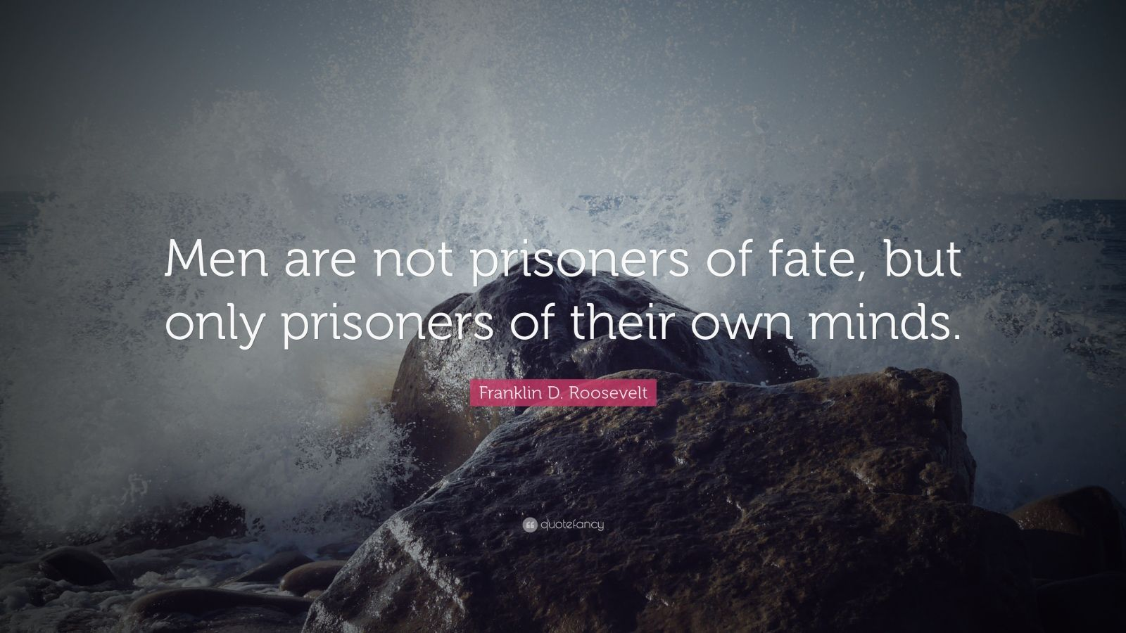 "Franklin D. Roosevelt Quote: ""Men are not prisoners of fate, but only prisoners of their own minds."""