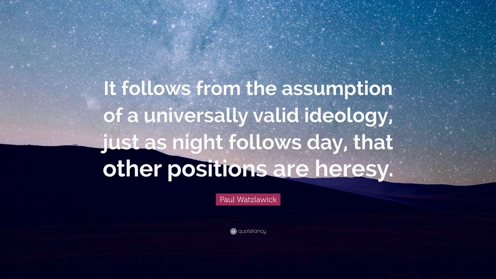 "Paul Watzlawick Quote: ""It follows from the assumption of a universally valid ideology, just as night follows day, that other positions are heresy."""
