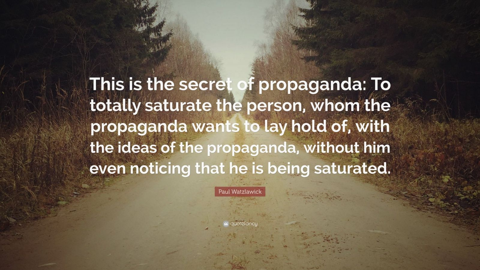 "Paul Watzlawick Quote: ""This is the secret of propaganda: To totally saturate the person, whom the propaganda wants to lay hold of, with the ideas of the propaganda, without him even noticing that he is being saturated."""