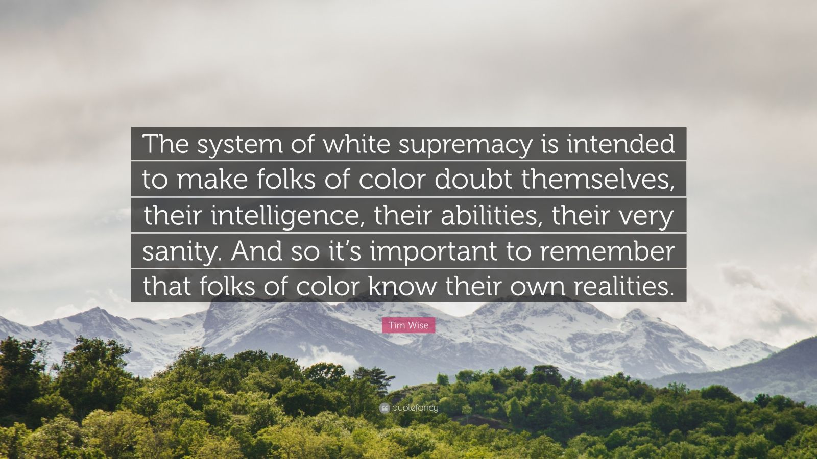 "Tim Wise Quote: ""The system of white supremacy is intended to make folks of color doubt themselves, their intelligence, their abilities, their very sanity. And so it's important to remember that folks of color know their own realities."""