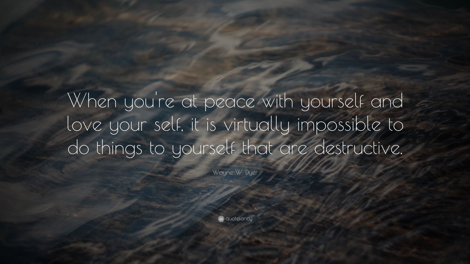 """Wayne W. Dyer Quote: """"When you're at peace with yourself and love your self, it is virtually impossible to do things to yourself that are destructive."""""""
