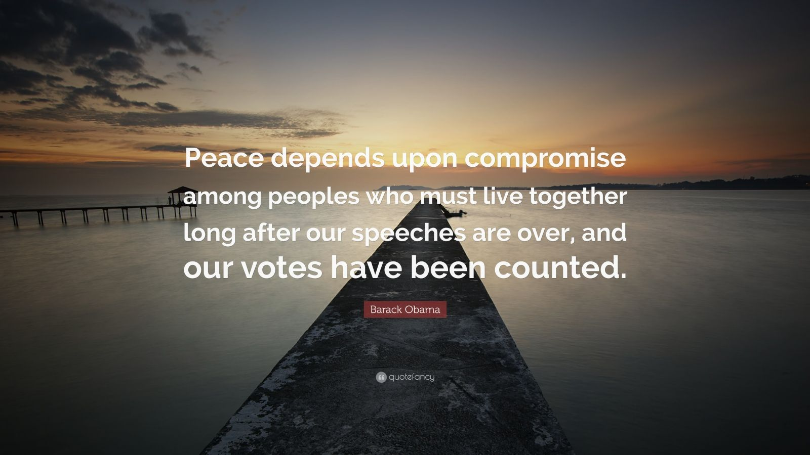 "Barack Obama Quote: ""Peace depends upon compromise among peoples who must live together long after our speeches are over, and our votes have been counted."""