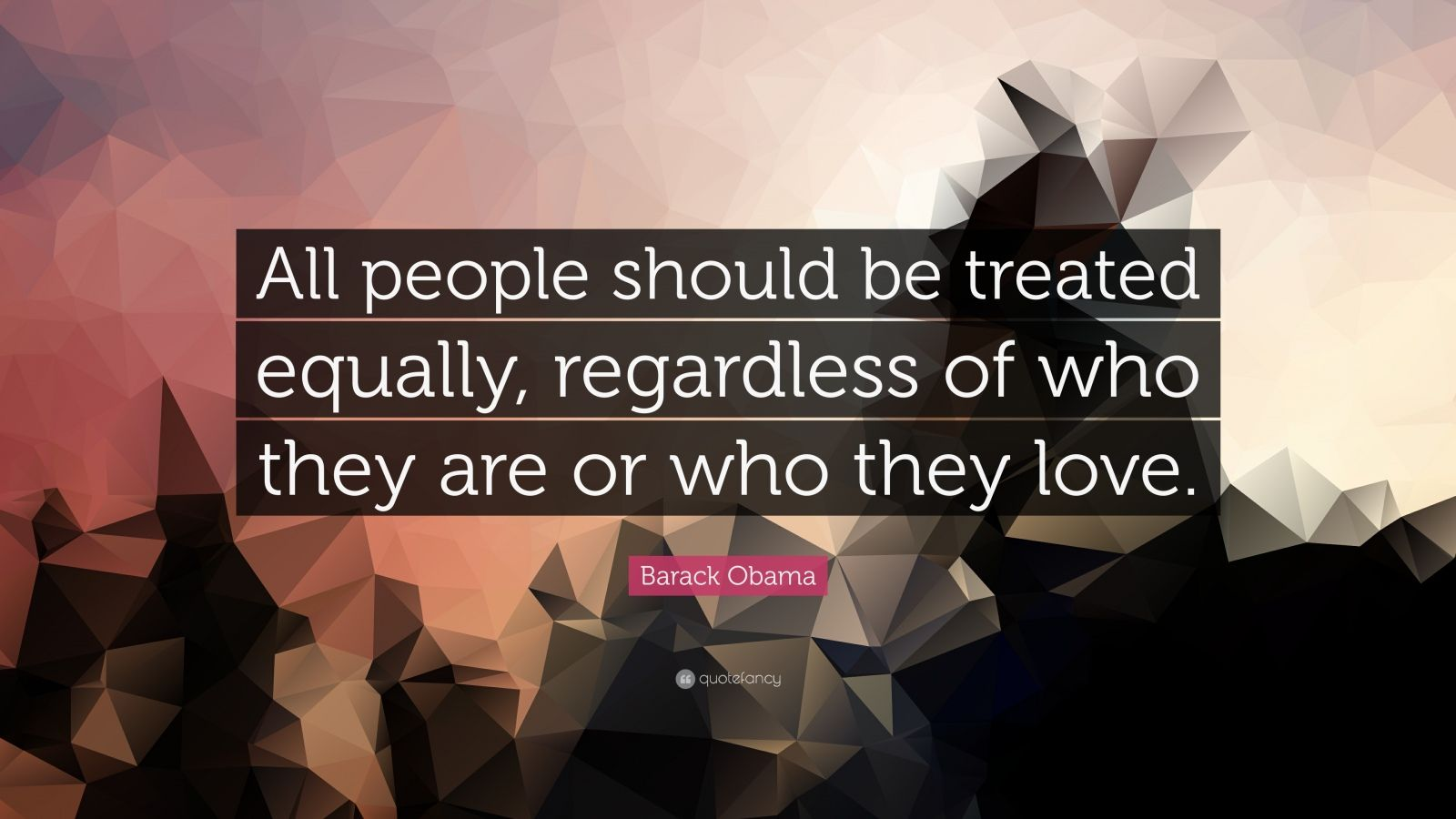 """Barack Obama Quote: """"All people should be treated equally, regardless of who they are or who they love."""""""