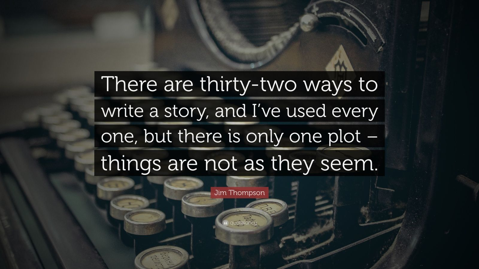 """Jim Thompson Quote: """"There are thirty-two ways to write a story, and I've used every one, but there is only one plot – things are not as they seem."""""""
