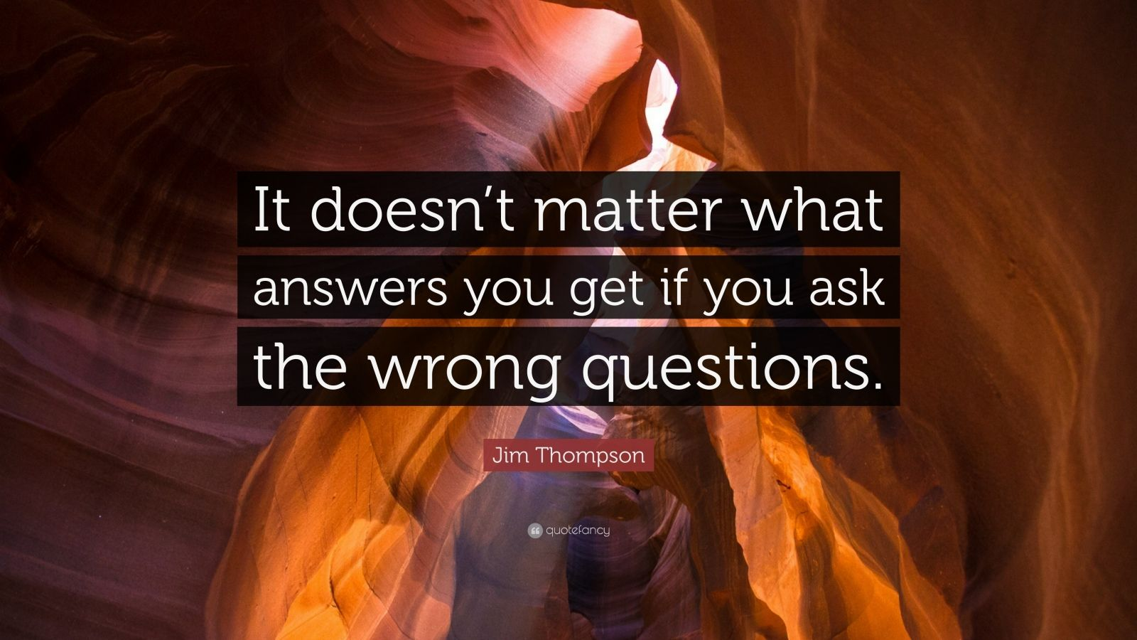 """Jim Thompson Quote: """"It doesn't matter what answers you get if you ask the wrong questions."""""""