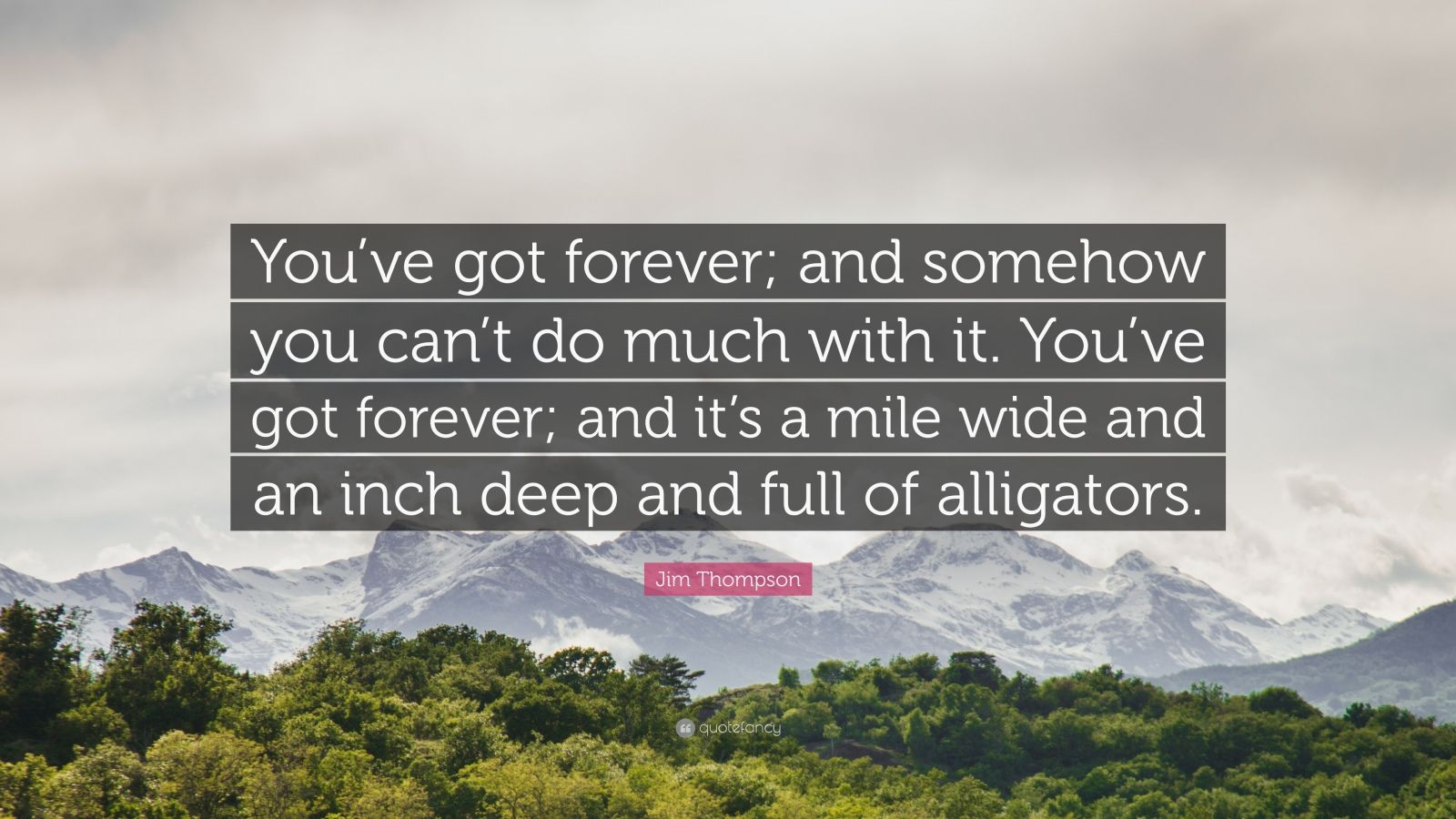"Jim Thompson Quote: ""You've got forever; and somehow you can't do much with it. You've got forever; and it's a mile wide and an inch deep and full of alligators."""