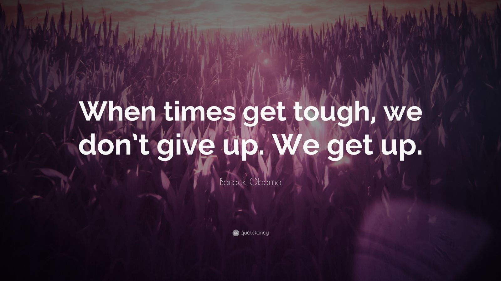 """Barack Obama Quote: """"When times get tough, we don't give up. We get up."""""""