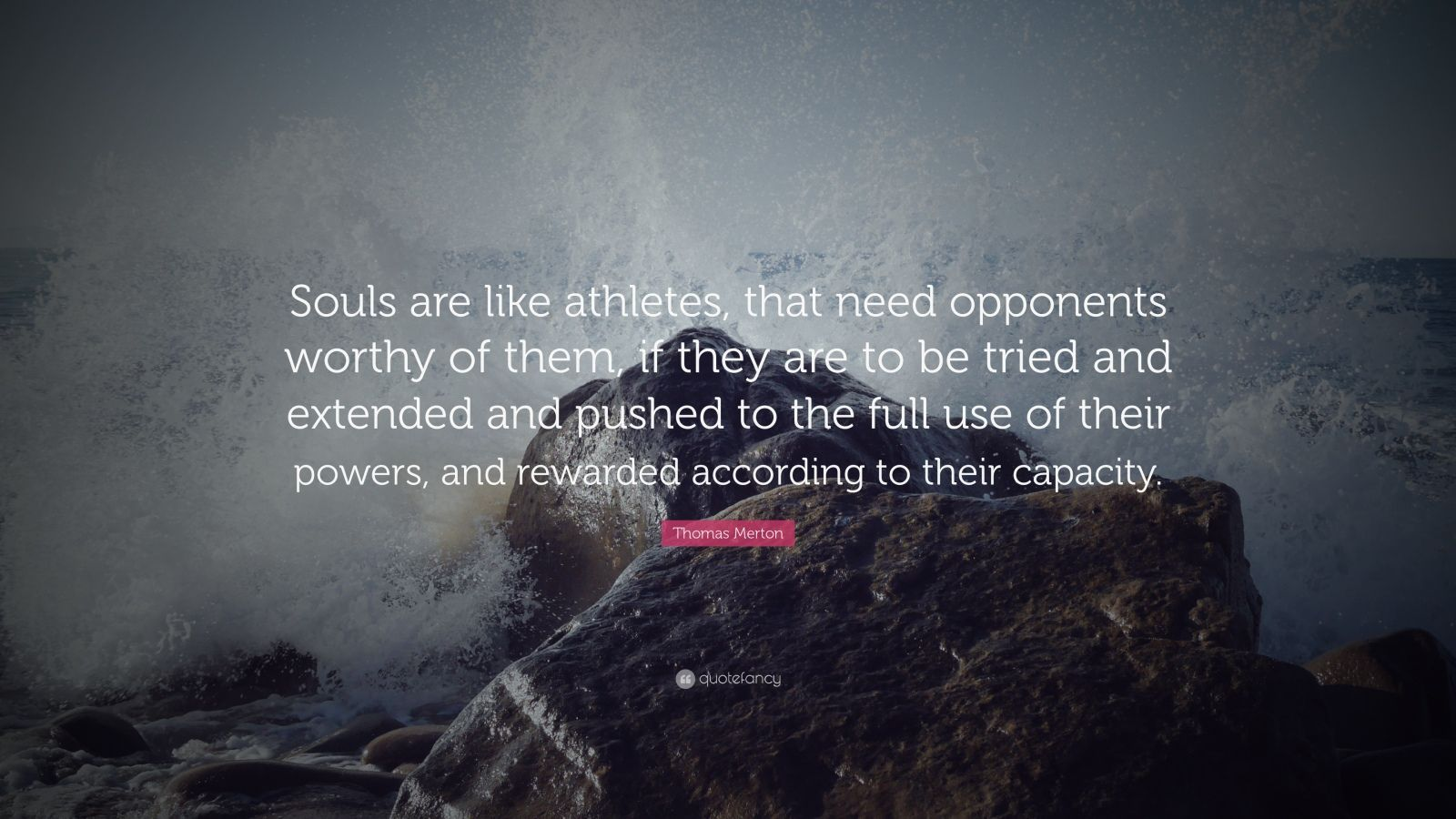 "Thomas Merton Quote: ""Souls are like athletes, that need opponents worthy of them, if they are to be tried and extended and pushed to the full use of their powers, and rewarded according to their capacity."""