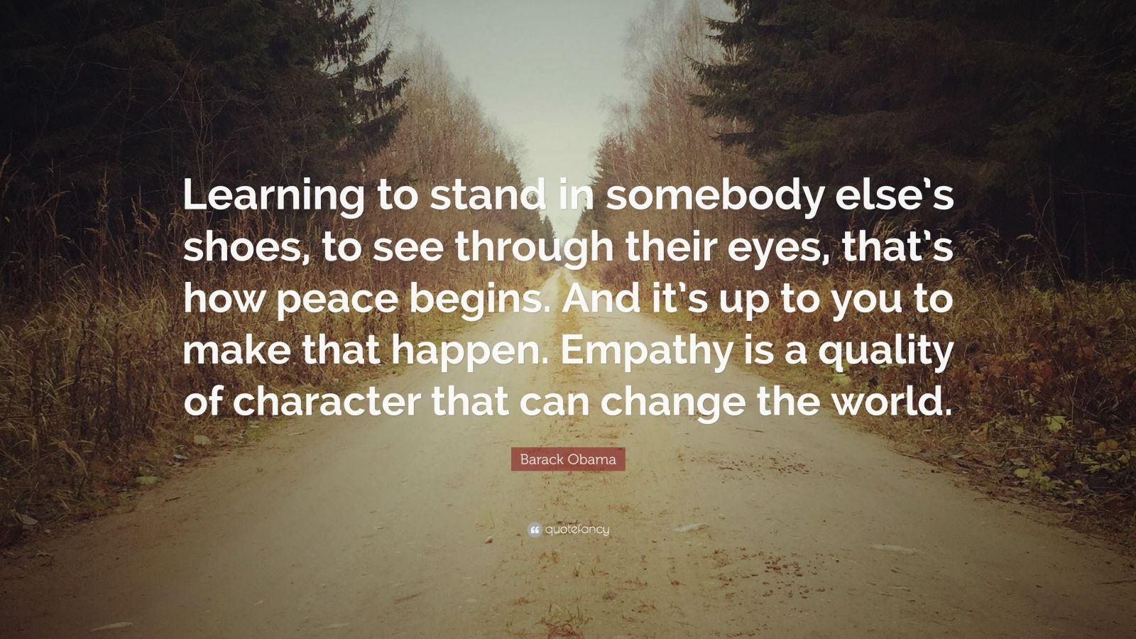 """Barack Obama Quote: """"Learning to stand in somebody else's shoes, to see through their eyes, that's how peace begins. And it's up to you to make that happen. Empathy is a quality of character that can change the world."""""""