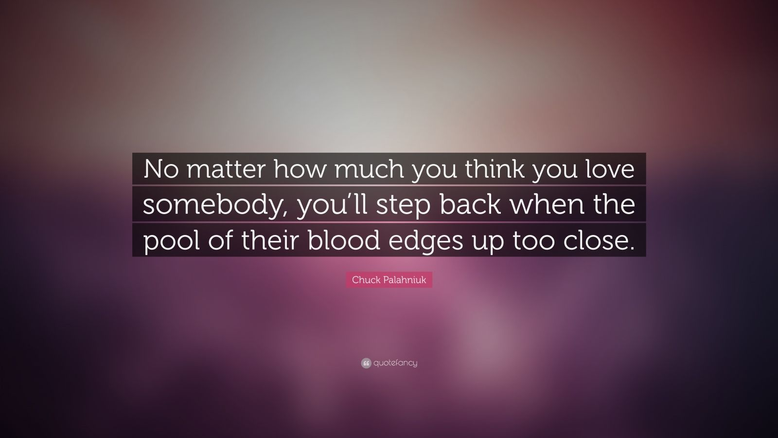 """Chuck Palahniuk Quote: """"No matter how much you think you love somebody, you'll step back when the pool of their blood edges up too close."""""""