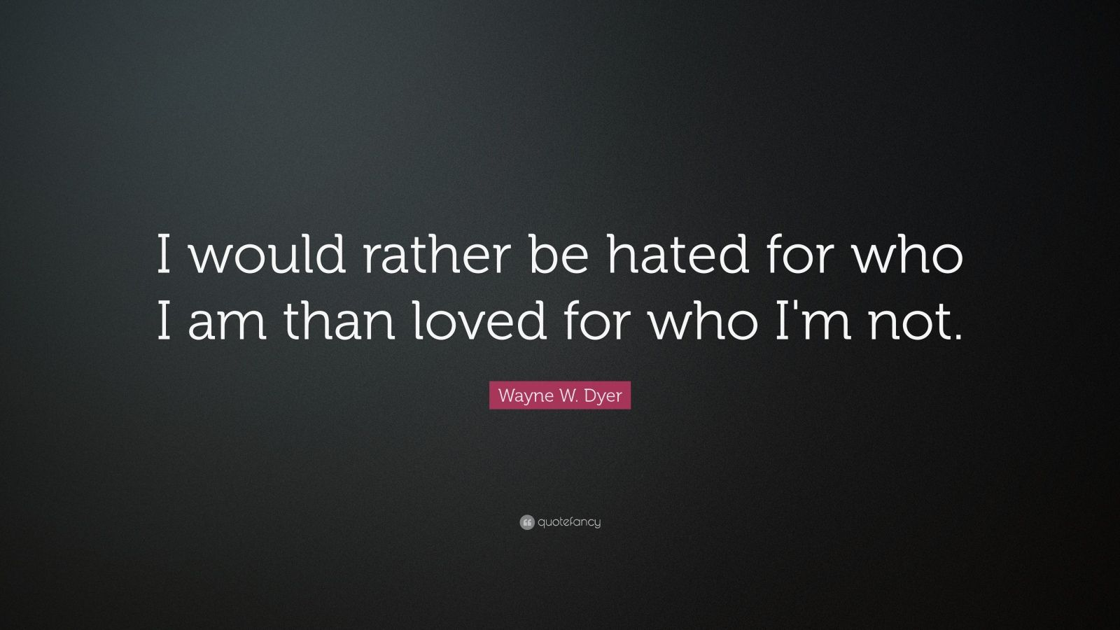 "Wayne W. Dyer Quote: ""I would rather be hated for who I am than loved for who I'm not.  """