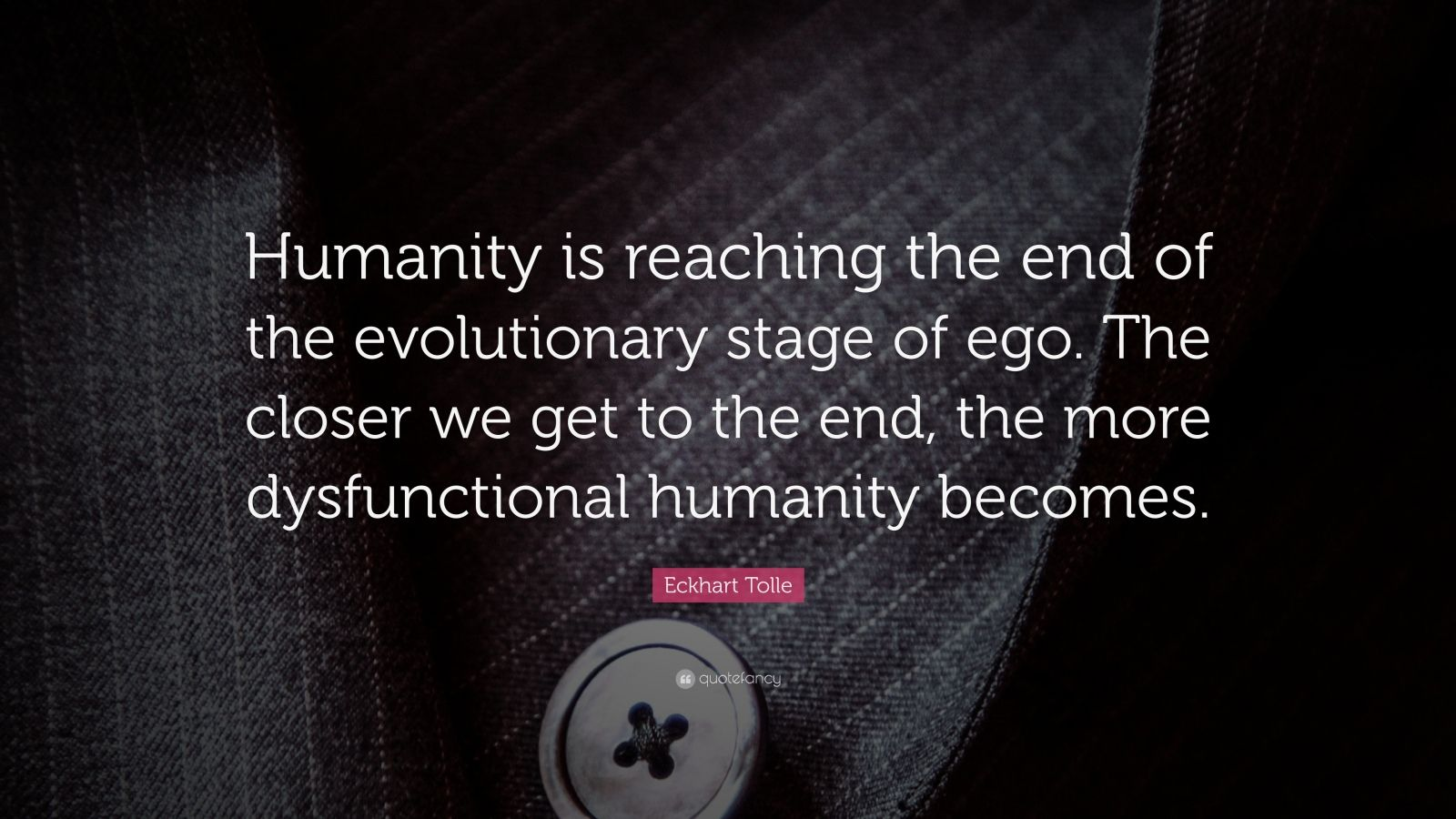 """Eckhart Tolle Quote: """"Humanity is reaching the end of the evolutionary stage of ego. The closer we get to the end, the more dysfunctional humanity becomes."""""""