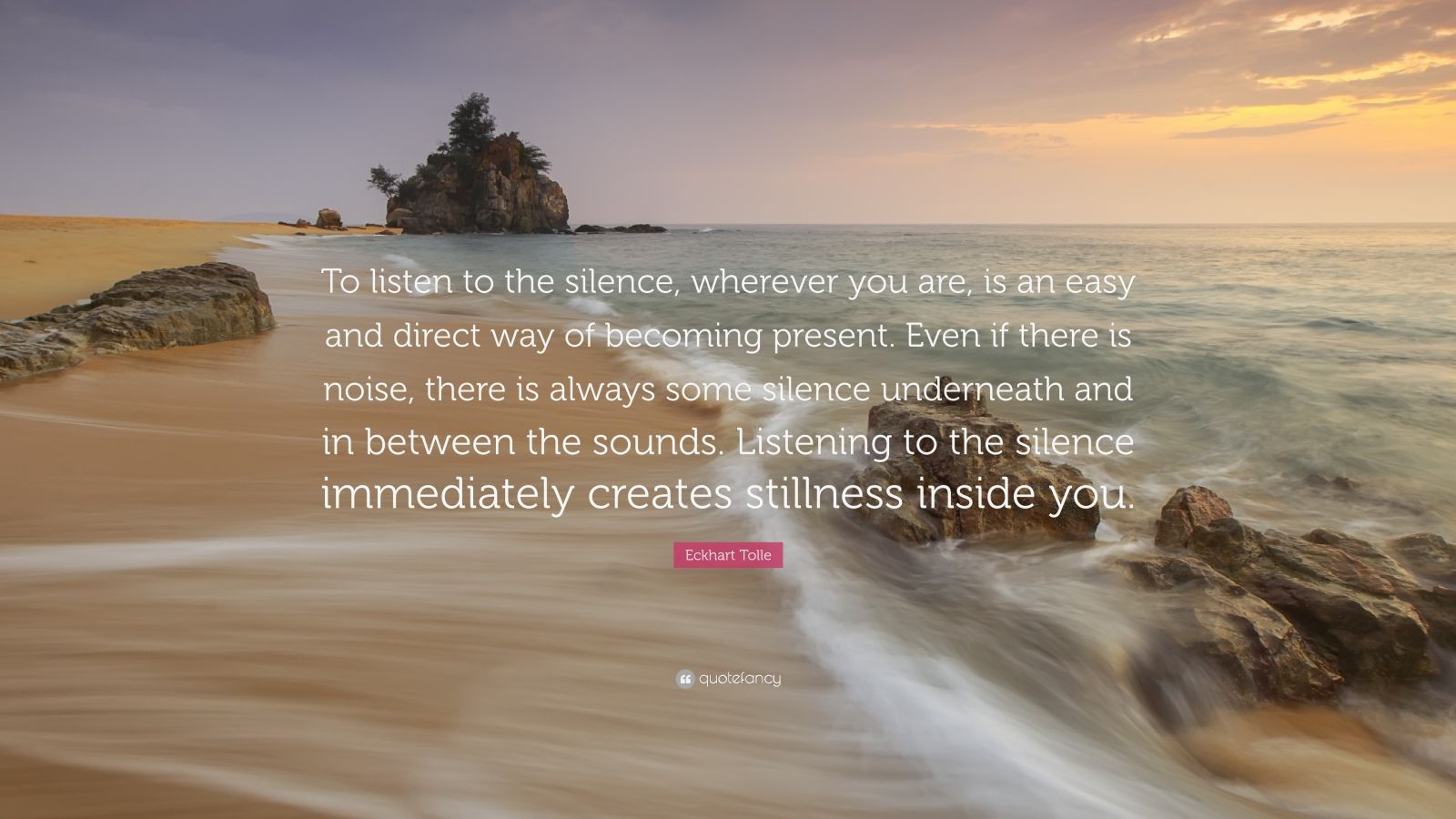 "Eckhart Tolle Quote: ""To listen to the silence, wherever you are, is an easy and direct way of becoming present. Even if there is noise, there is always some silence underneath and in between the sounds. Listening to the silence immediately creates stillness inside you."""