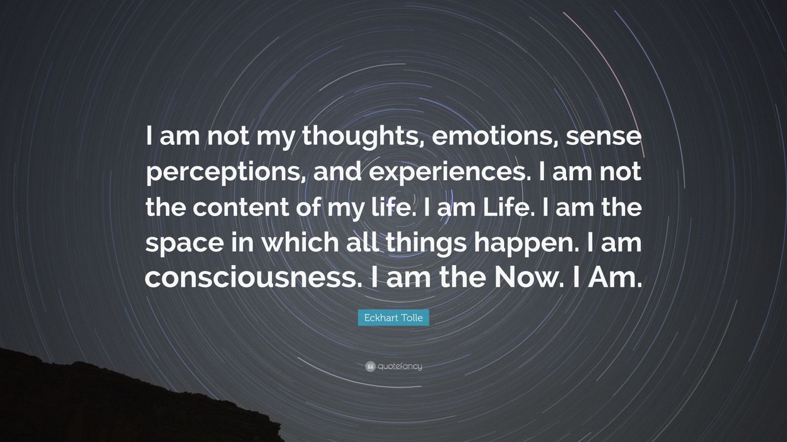 "Eckhart Tolle Quote: ""I am not my thoughts, emotions, sense perceptions, and experiences. I am not the content of my life. I am Life. I am the space in which all things happen. I am consciousness. I am the Now. I Am."""