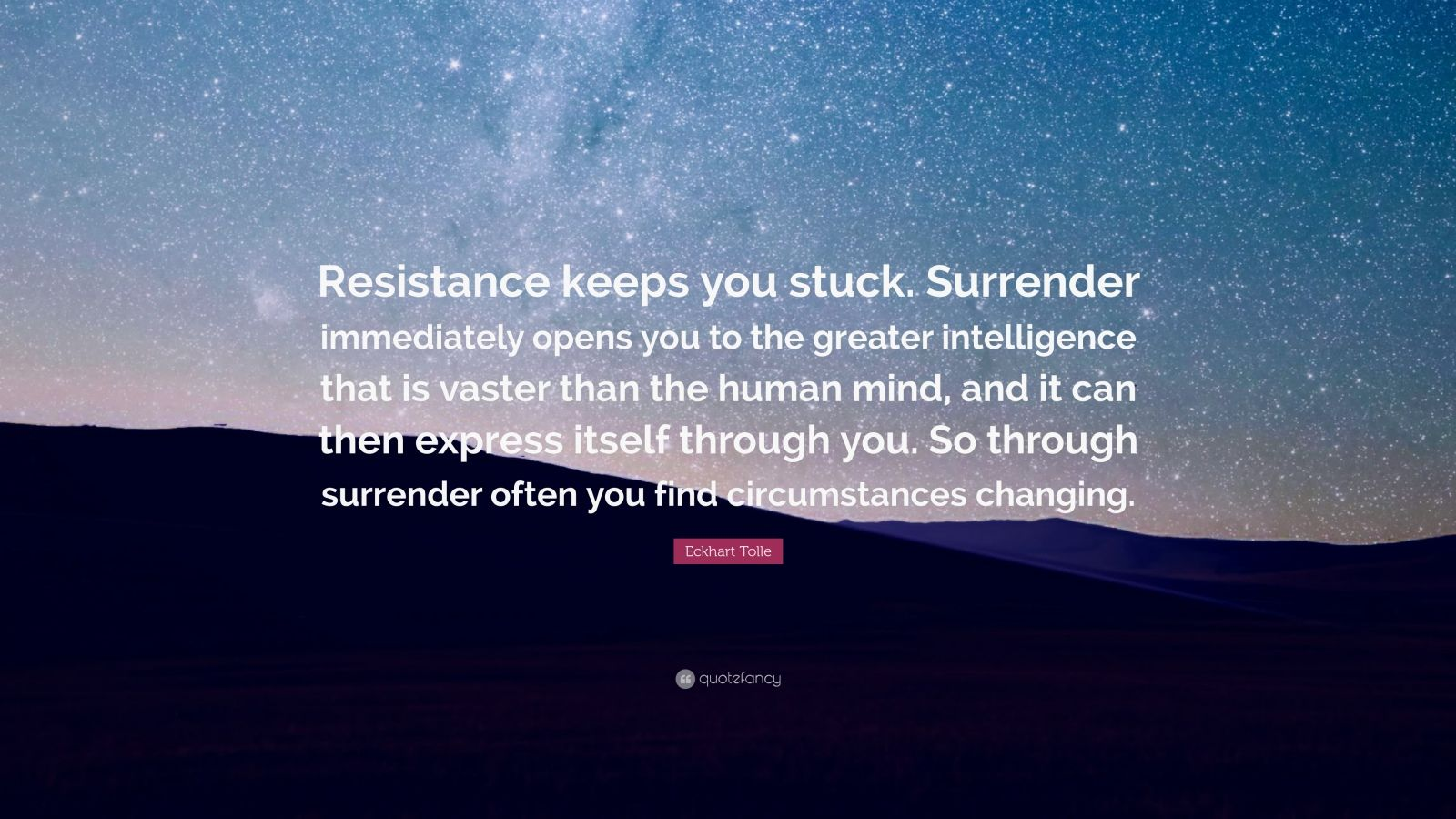 "Eckhart Tolle Quote: ""Resistance keeps you stuck. Surrender immediately opens you to the greater intelligence that is vaster than the human mind, and it can then express itself through you. So through surrender often you find circumstances changing."""
