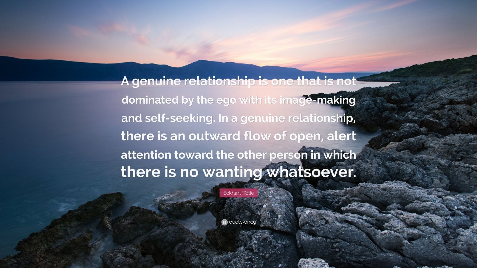 """Eckhart Tolle Quote: """"A genuine relationship is one that is not dominated by the ego with its image-making and self-seeking. In a genuine relationship, there is an outward flow of open, alert attention toward the other person in which there is no wanting whatsoever."""""""