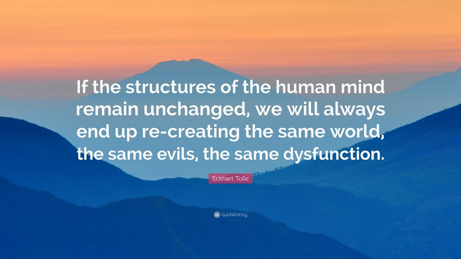 """Eckhart Tolle Quote: """"If the structures of the human mind remain unchanged, we will always end up re-creating the same world, the same evils, the same dysfunction."""""""