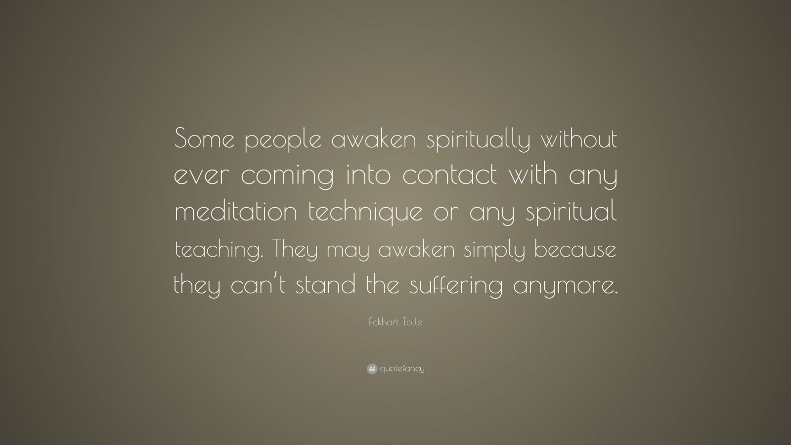 "Eckhart Tolle Quote: ""Some people awaken spiritually without ever coming into contact with any meditation technique or any spiritual teaching. They may awaken simply because they can't stand the suffering anymore."""