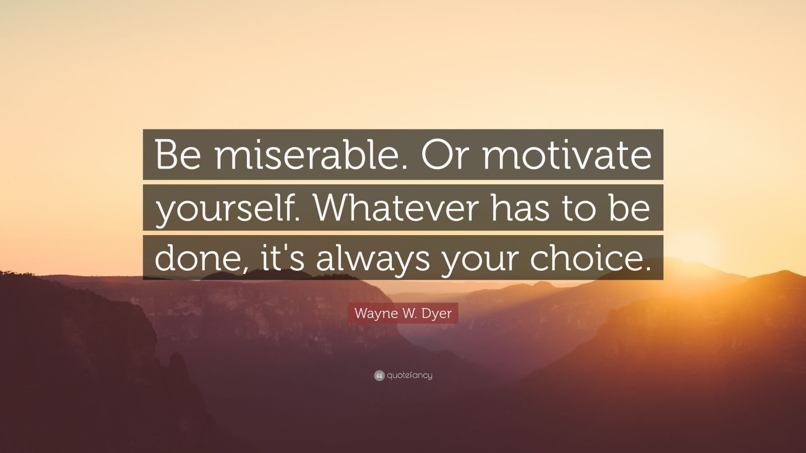"Wayne W. Dyer Quote: ""Be miserable. Or motivate yourself. Whatever has to be done, it's always your choice."""