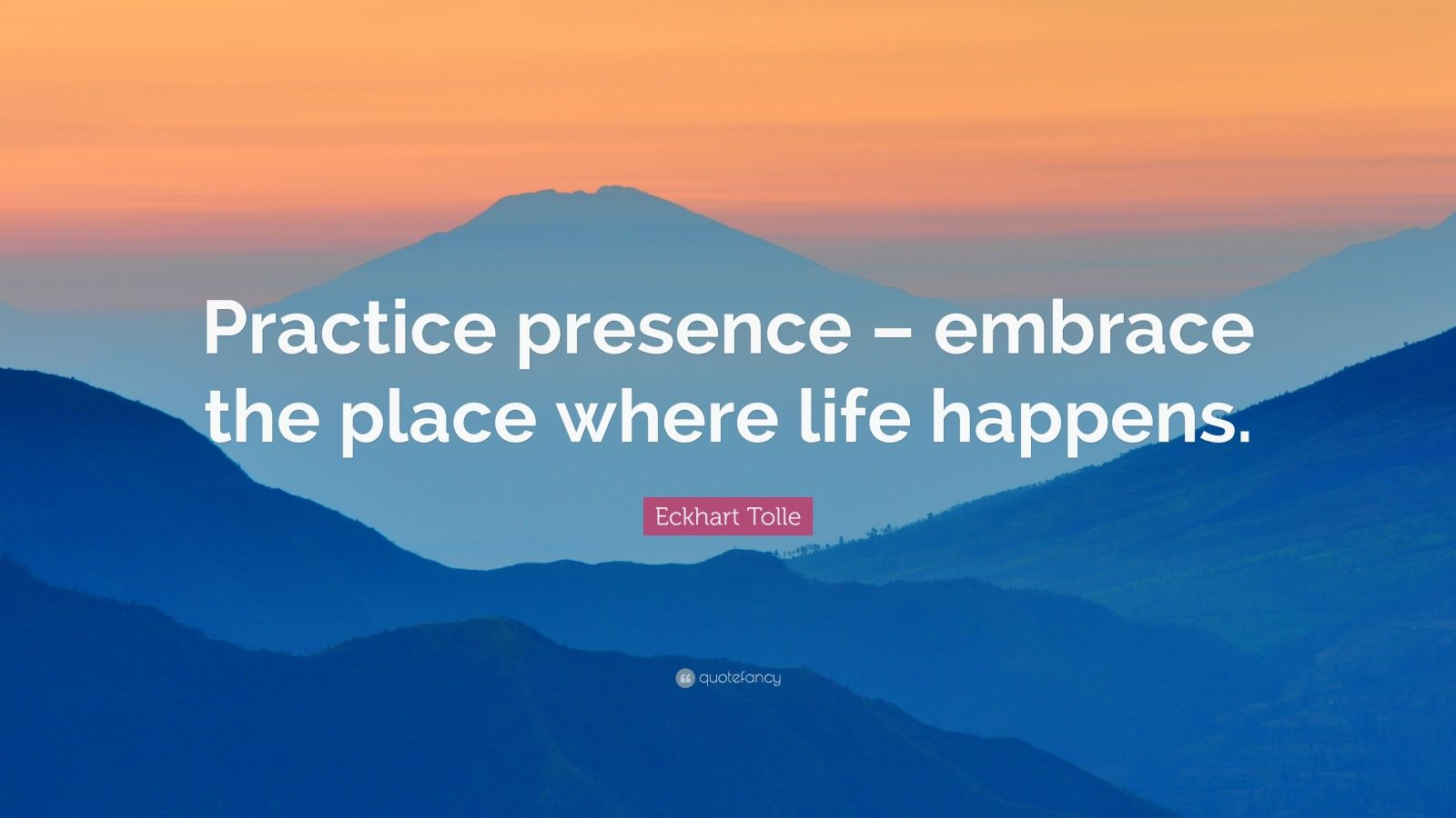 "Eckhart Tolle Quote: ""Practice presence – embrace the place where life happens."""