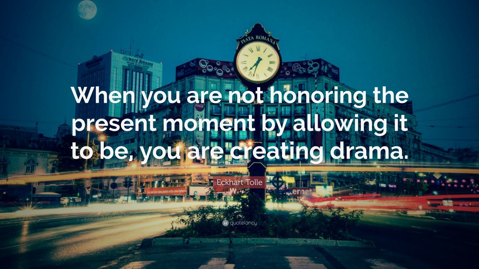 "Eckhart Tolle Quote: ""When you are not honoring the present moment by allowing it to be, you are creating drama."""