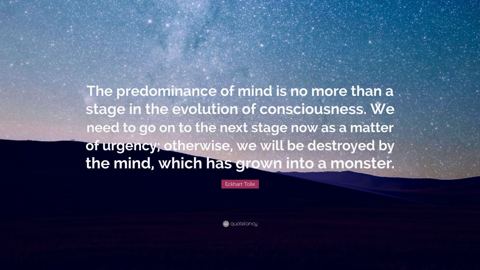 "Eckhart Tolle Quote: ""The predominance of mind is no more than a stage in the evolution of consciousness. We need to go on to the next stage now as a matter of urgency; otherwise, we will be destroyed by the mind, which has grown into a monster."""