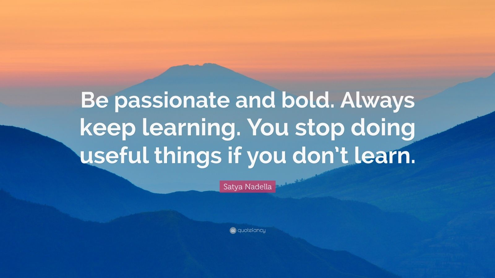 """Satya Nadella Quote: """"Be passionate and bold. Always keep learning. You stop doing useful things if you don't learn."""""""